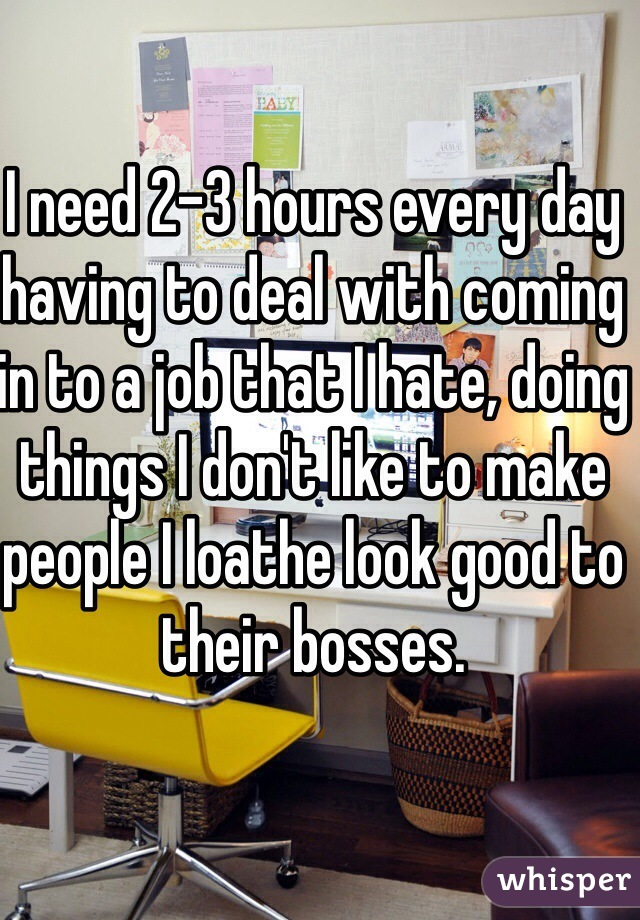 I need 2-3 hours every day having to deal with coming in to a job that I hate, doing things I don't like to make people I loathe look good to their bosses.