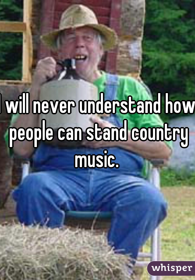 I will never understand how people can stand country music.