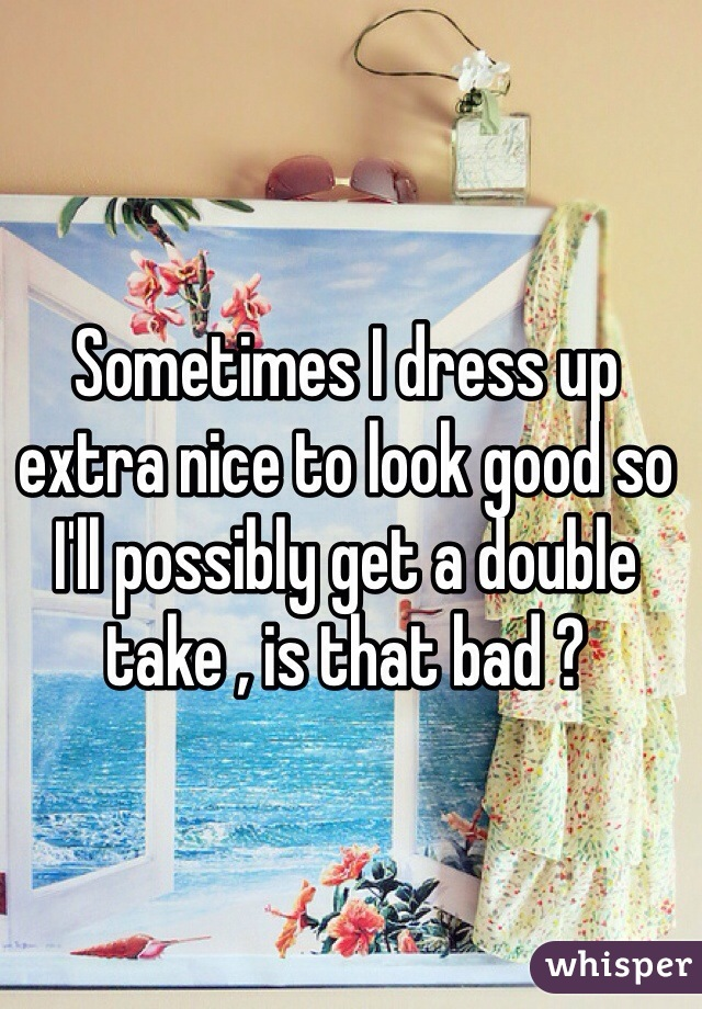 Sometimes I dress up extra nice to look good so I'll possibly get a double take , is that bad ?