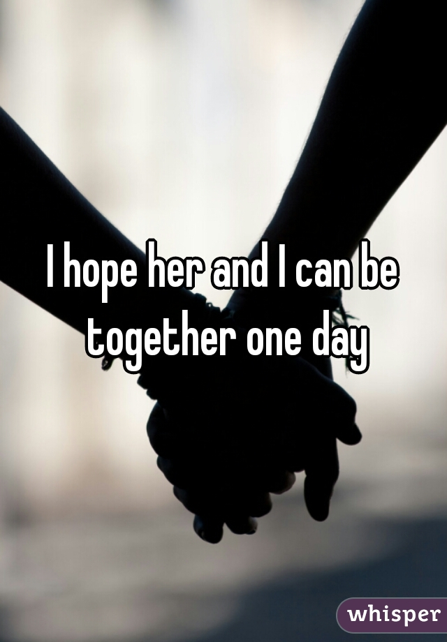 I hope her and I can be together one day