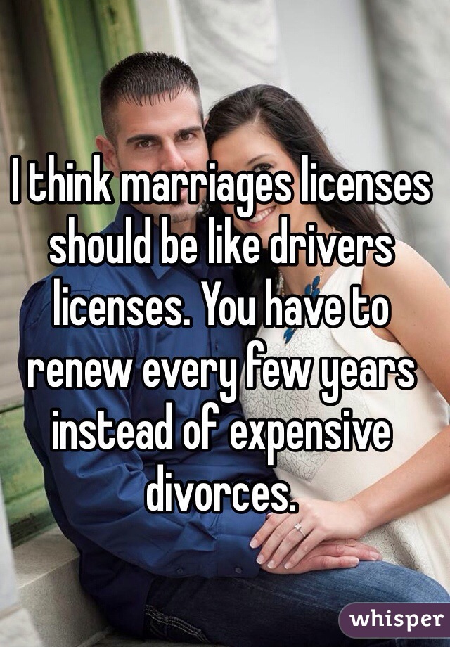 I think marriages licenses should be like drivers licenses. You have to renew every few years instead of expensive divorces.