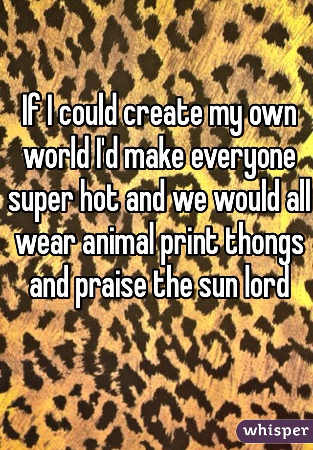 If I could create my own world I'd make everyone super hot and we would all wear animal print thongs and praise the sun lord