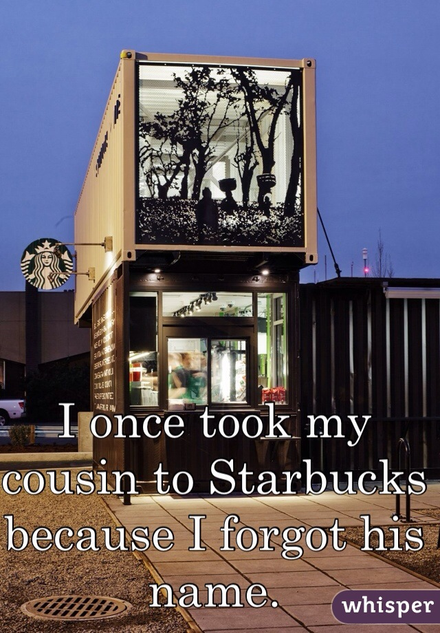I once took my cousin to Starbucks because I forgot his name.