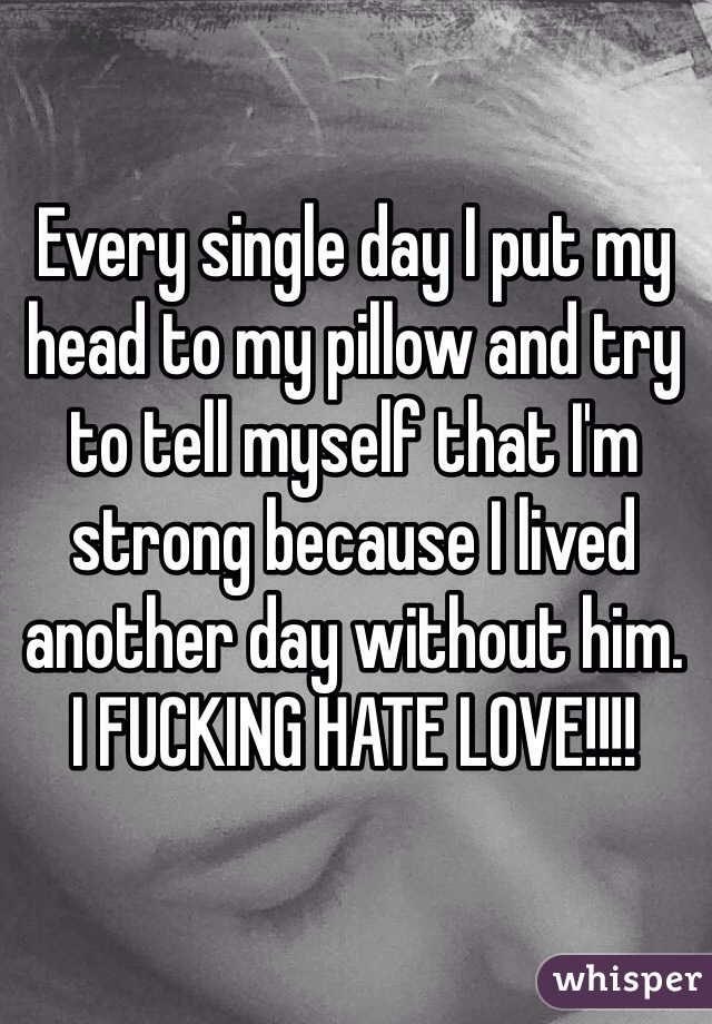 Every single day I put my head to my pillow and try to tell myself that I'm strong because I lived another day without him. I FUCKING HATE LOVE!!!!