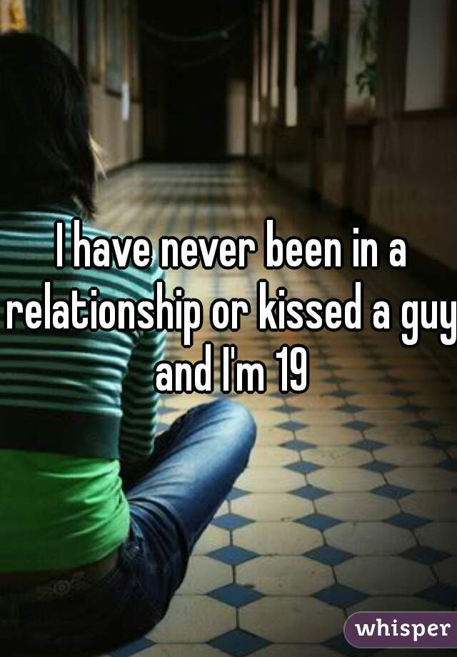 I have never been in a relationship or kissed a guy and I'm 19