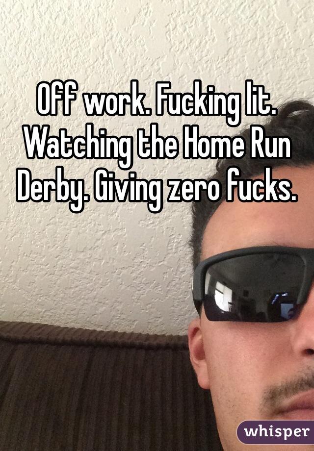 Off work. Fucking lit. Watching the Home Run Derby. Giving zero fucks.
