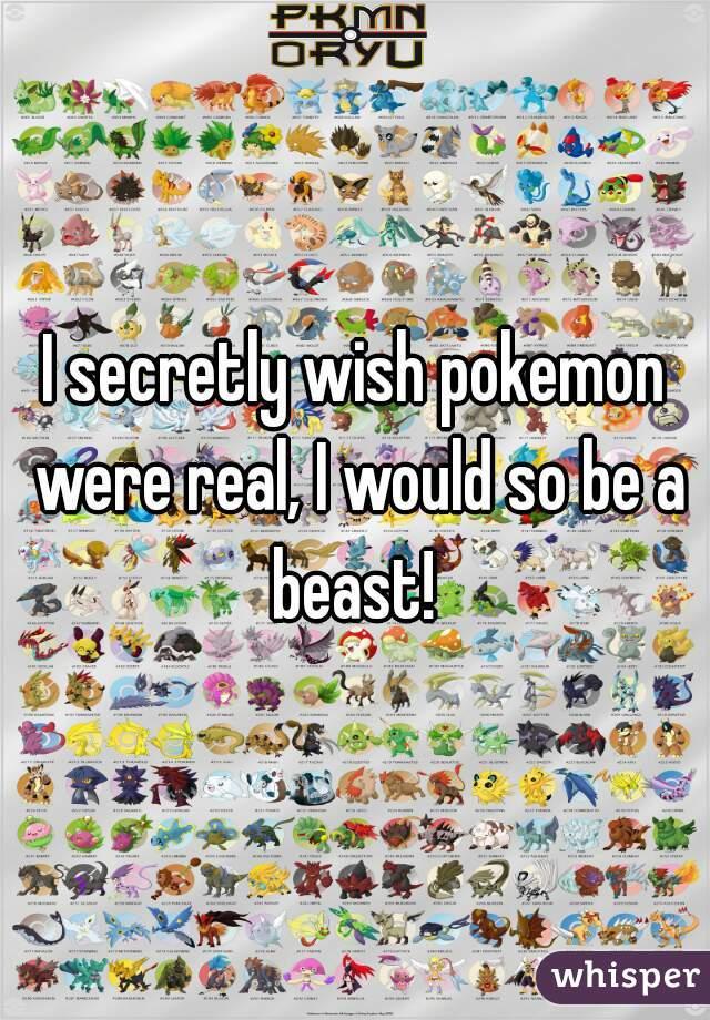 I secretly wish pokemon were real, I would so be a beast!