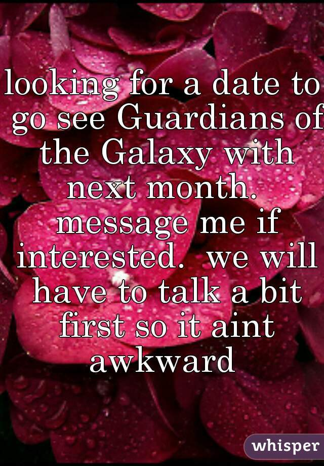 looking for a date to go see Guardians of the Galaxy with next month.  message me if interested.  we will have to talk a bit first so it aint awkward