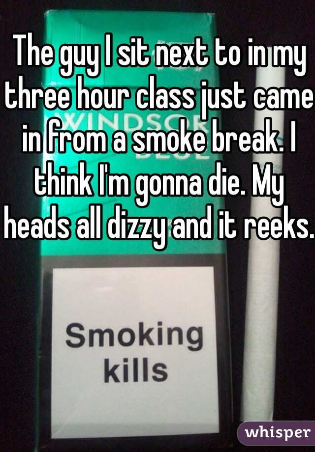 The guy I sit next to in my three hour class just came in from a smoke break. I think I'm gonna die. My heads all dizzy and it reeks.