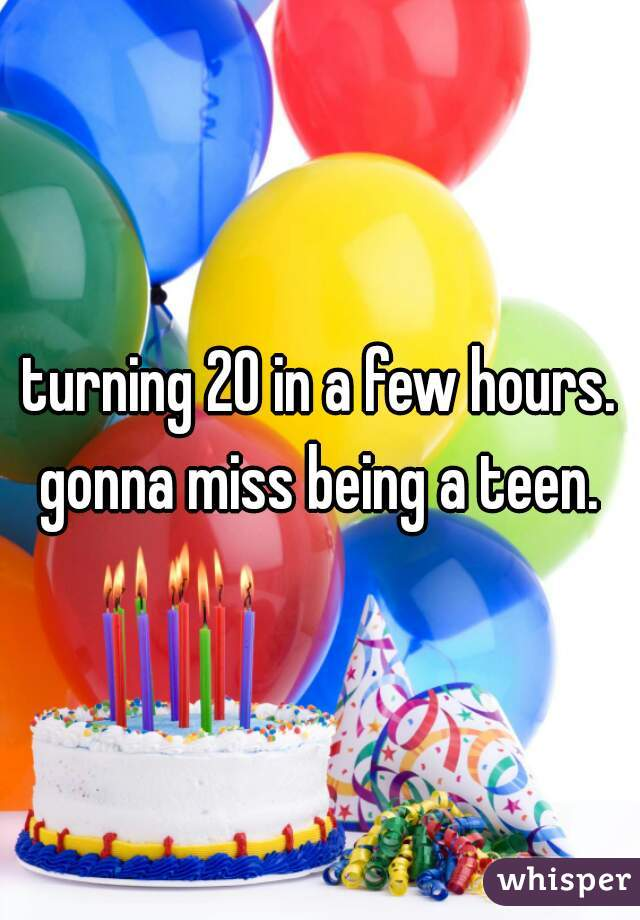 turning 20 in a few hours. gonna miss being a teen.