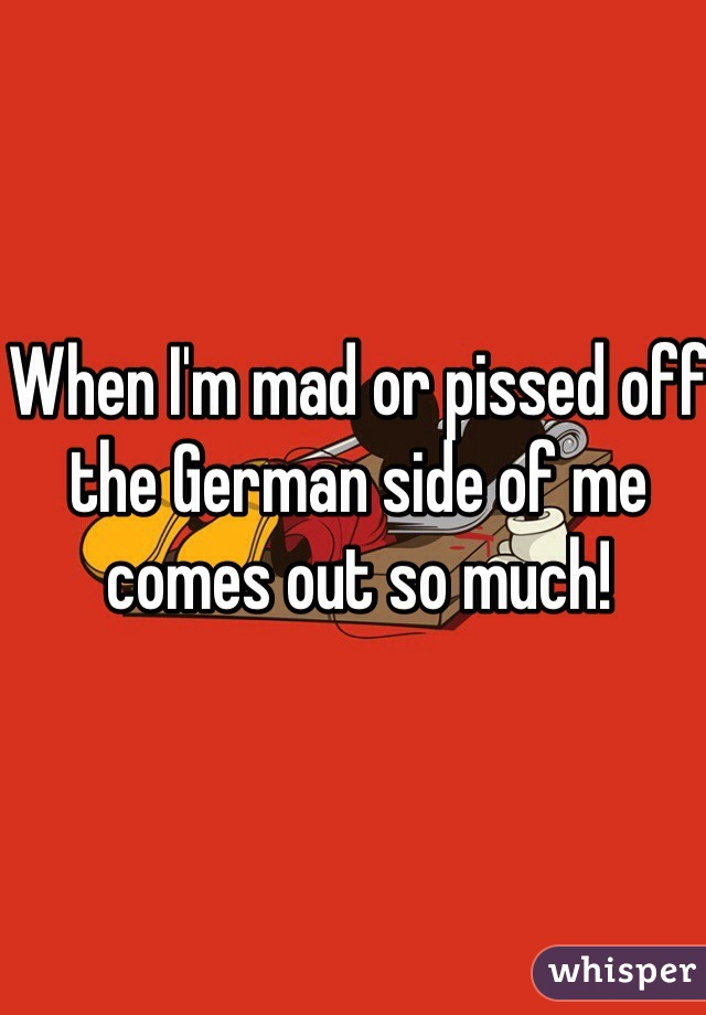 When I'm mad or pissed off the German side of me comes out so much!
