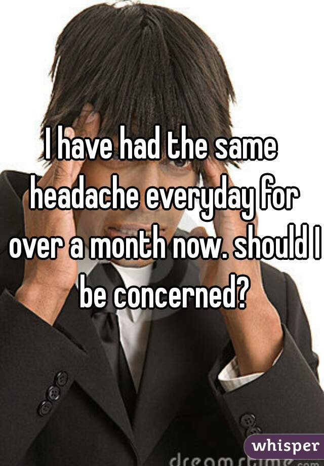 I have had the same headache everyday for over a month now. should I be concerned?