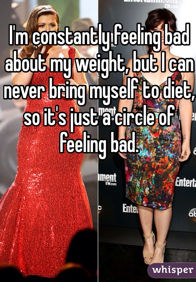 I'm constantly feeling bad about my weight, but I can never bring myself to diet, so it's just a circle of feeling bad.
