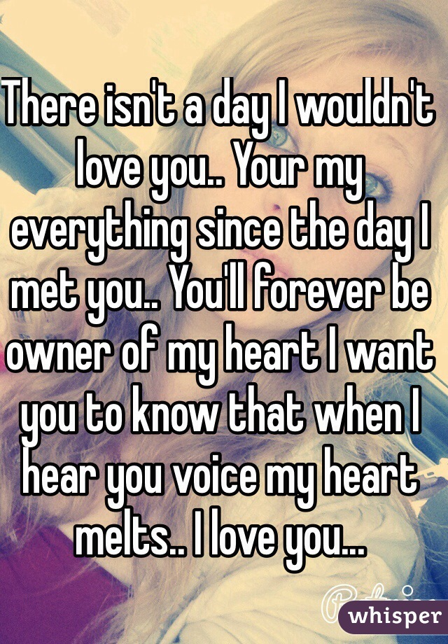There isn't a day I wouldn't love you.. Your my everything since the day I met you.. You'll forever be owner of my heart I want you to know that when I hear you voice my heart melts.. I love you...