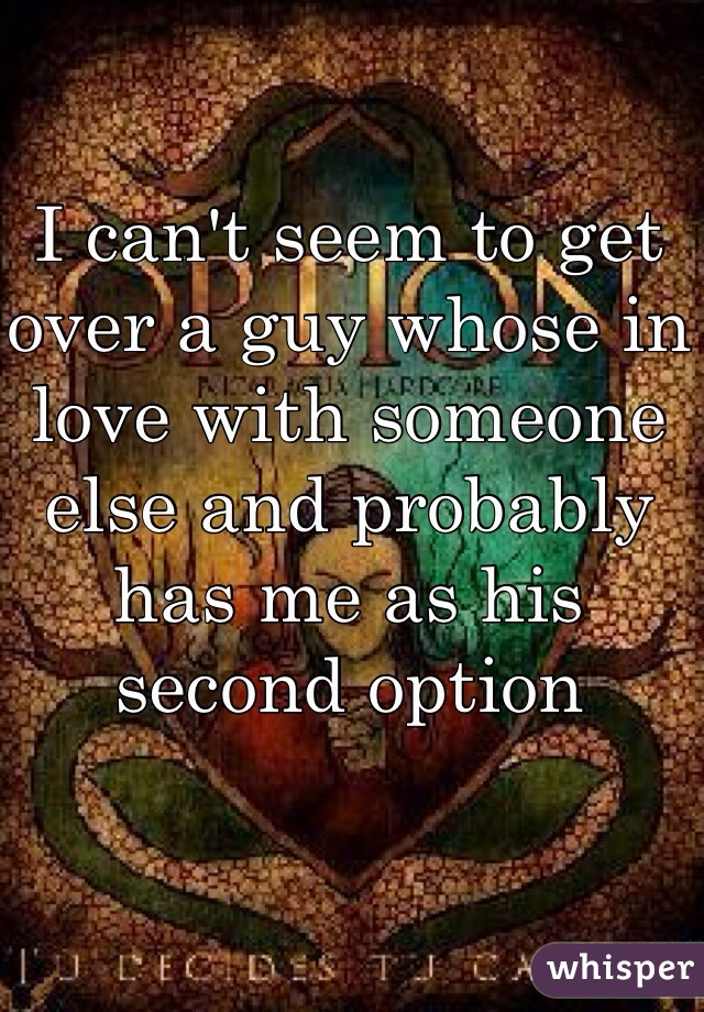 I can't seem to get over a guy whose in love with someone else and probably has me as his second option