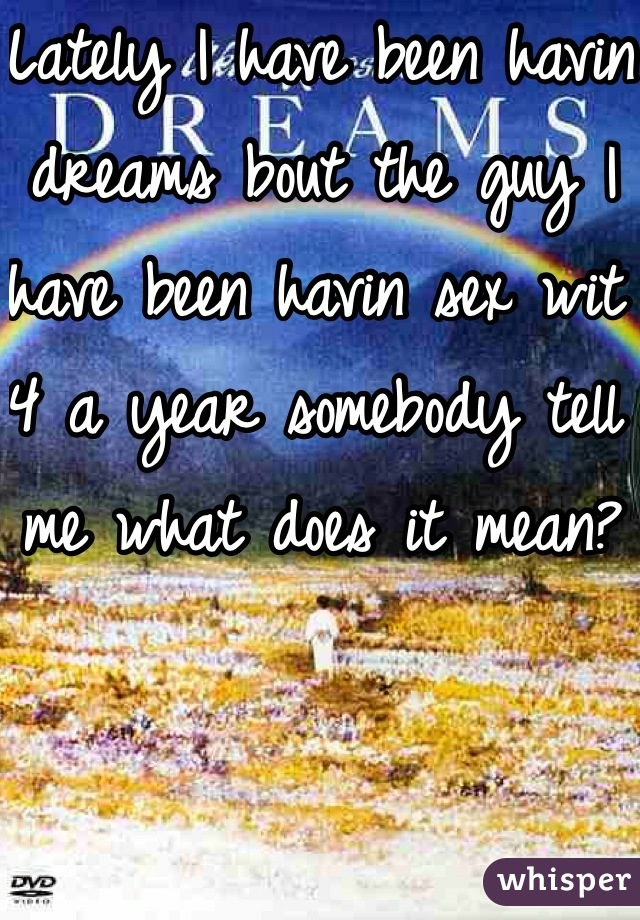 Lately I have been havin dreams bout the guy I have been havin sex wit 4 a year somebody tell me what does it mean?