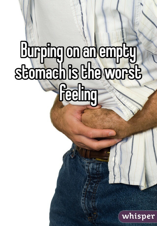 Burping on an empty stomach is the worst feeling