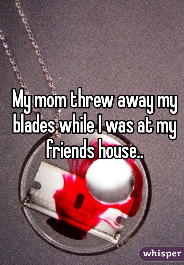My mom threw away my blades while I was at my friends house..