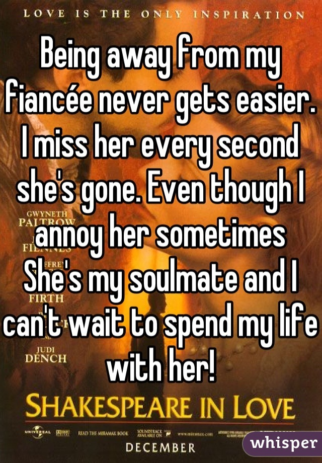 Being away from my fiancée never gets easier. I miss her every second she's gone. Even though I annoy her sometimes  She's my soulmate and I can't wait to spend my life with her!