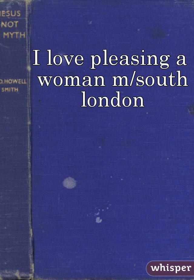 I love pleasing a woman m/south london