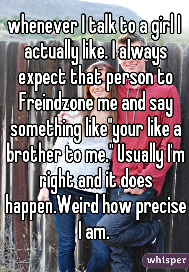 "whenever I talk to a girl I actually like. I always expect that person to Freindzone me and say something like""your like a brother to me."" Usually I'm right and it does happen.Weird how precise I am."