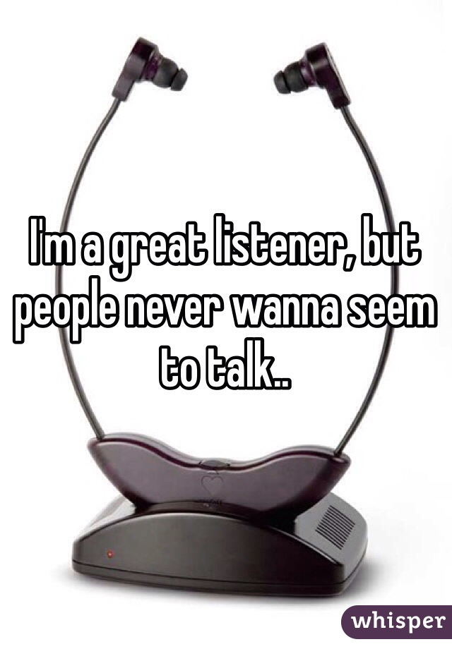 I'm a great listener, but people never wanna seem to talk..