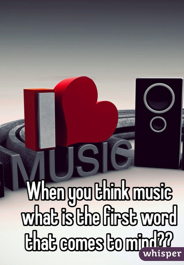 When you think music what is the first word that comes to mind??