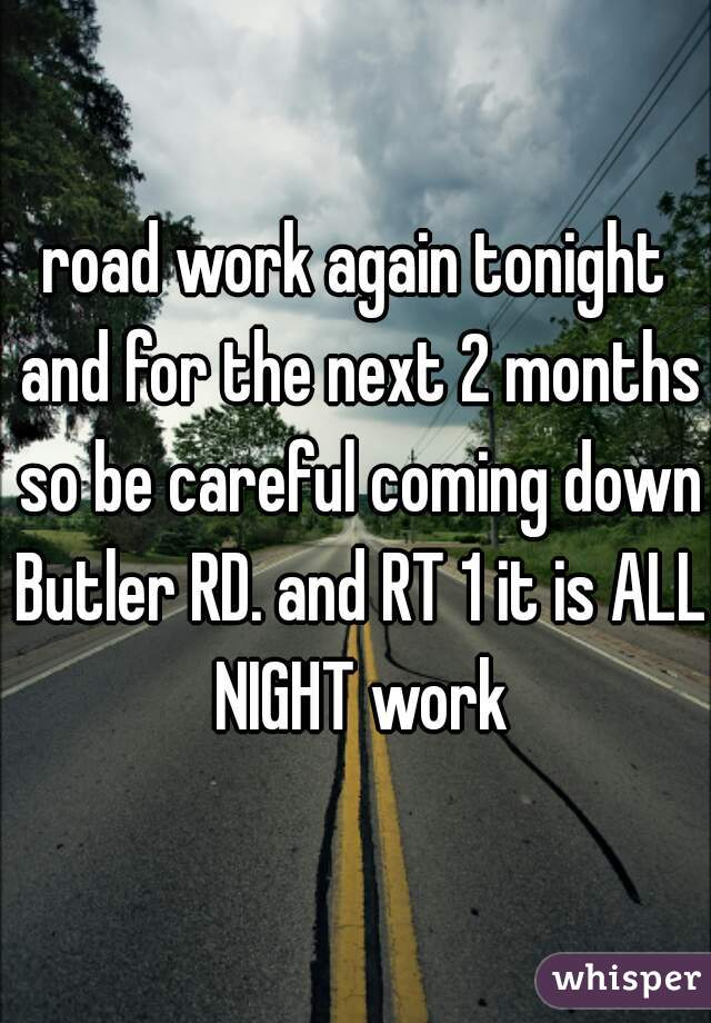 road work again tonight and for the next 2 months so be careful coming down Butler RD. and RT 1 it is ALL NIGHT work