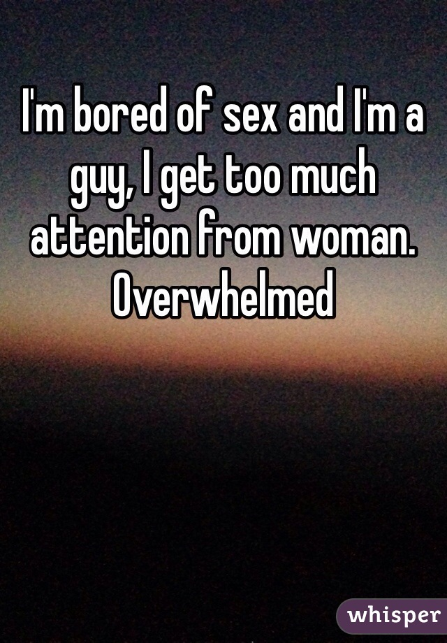 I'm bored of sex and I'm a guy, I get too much attention from woman. Overwhelmed
