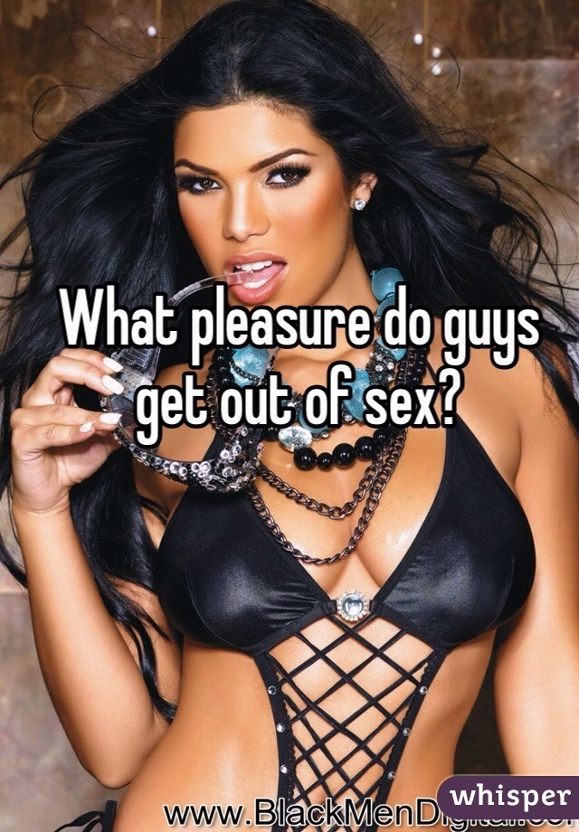 What pleasure do guys get out of sex?