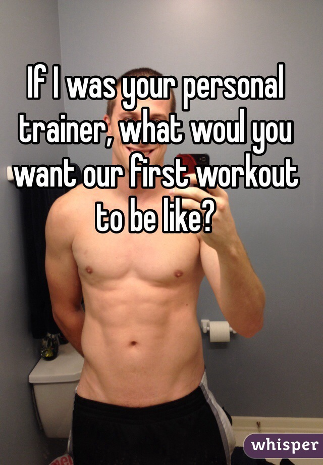 If I was your personal trainer, what woul you want our first workout to be like?