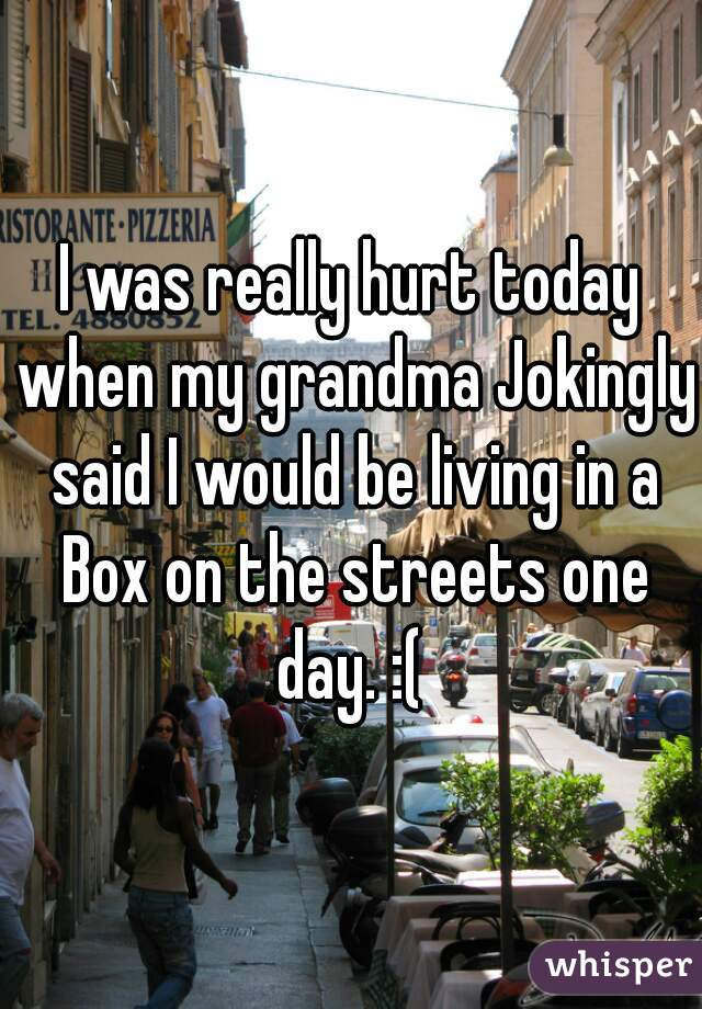 I was really hurt today when my grandma Jokingly said I would be living in a Box on the streets one day. :(
