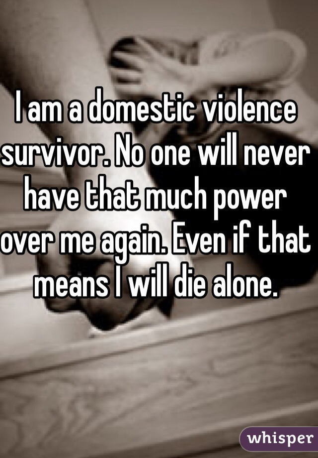 I am a domestic violence survivor. No one will never have that much power over me again. Even if that means I will die alone.