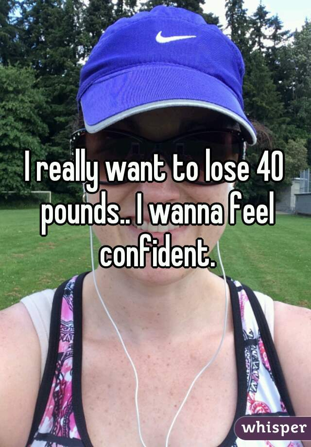 I really want to lose 40 pounds.. I wanna feel confident.