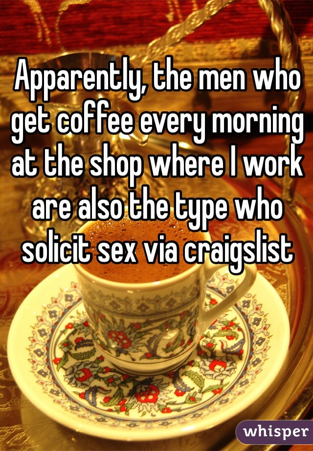 Apparently, the men who get coffee every morning  at the shop where I work are also the type who solicit sex via craigslist