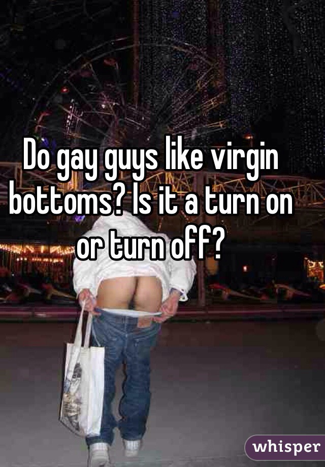 Do gay guys like virgin bottoms? Is it a turn on or turn off?