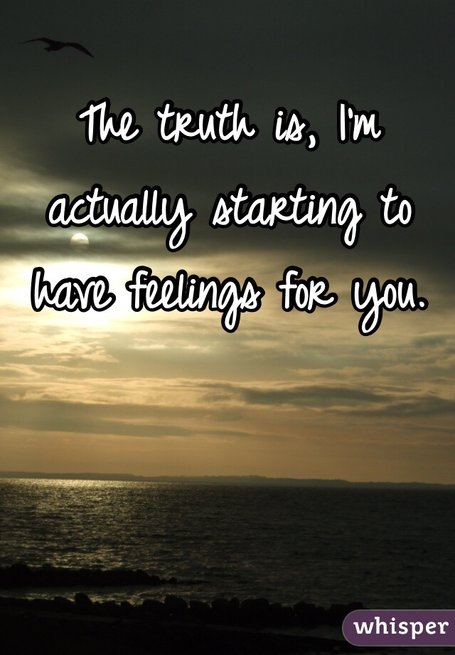 The truth is, I'm actually starting to have feelings for you.