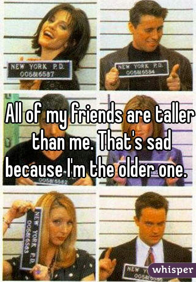 All of my friends are taller than me. That's sad because I'm the older one.