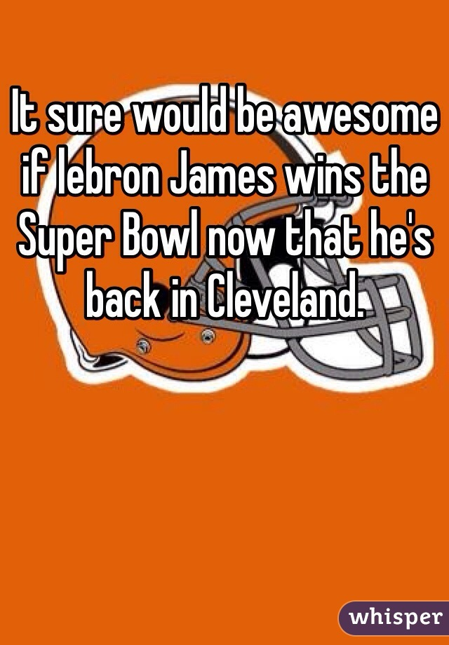 It sure would be awesome if lebron James wins the Super Bowl now that he's back in Cleveland.