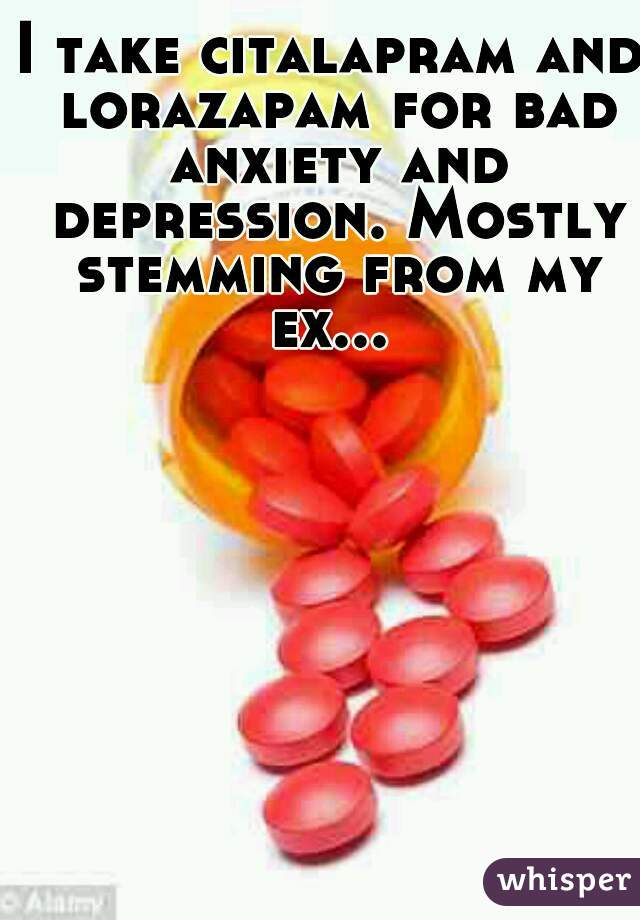I take citalapram and lorazapam for bad anxiety and depression. Mostly stemming from my ex...