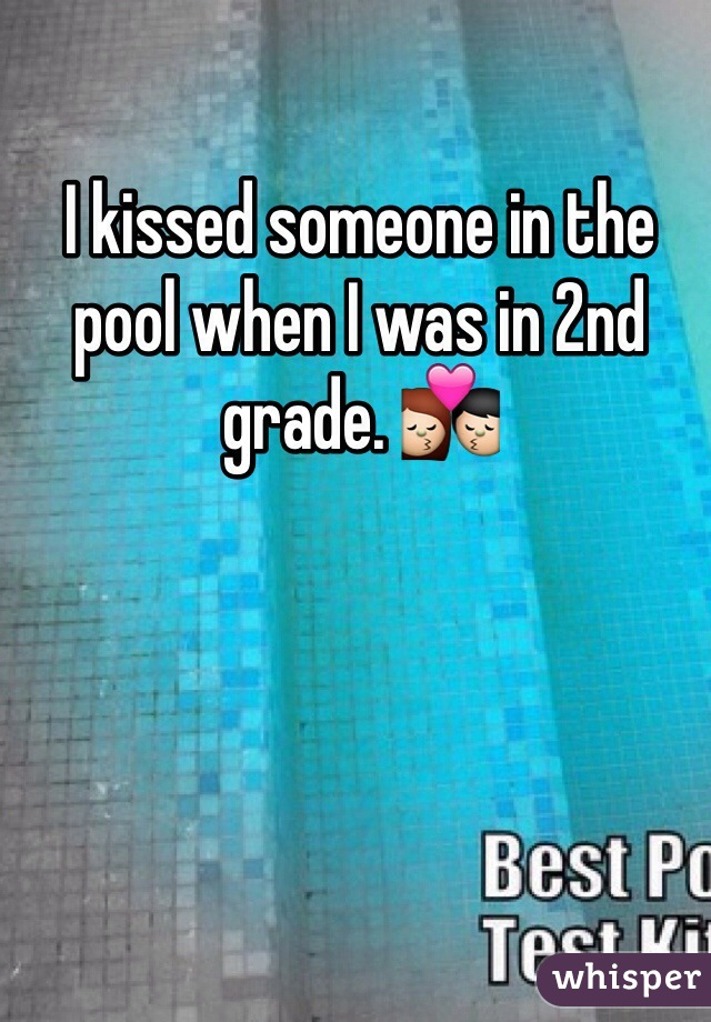 I kissed someone in the pool when I was in 2nd grade. 💏