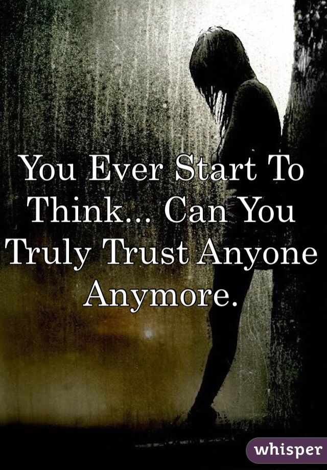 You Ever Start To Think... Can You Truly Trust Anyone Anymore.