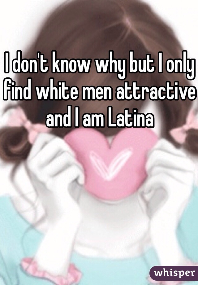 I don't know why but I only find white men attractive and I am Latina