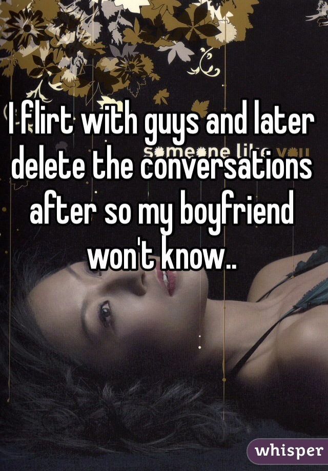 I flirt with guys and later delete the conversations after so my boyfriend won't know..