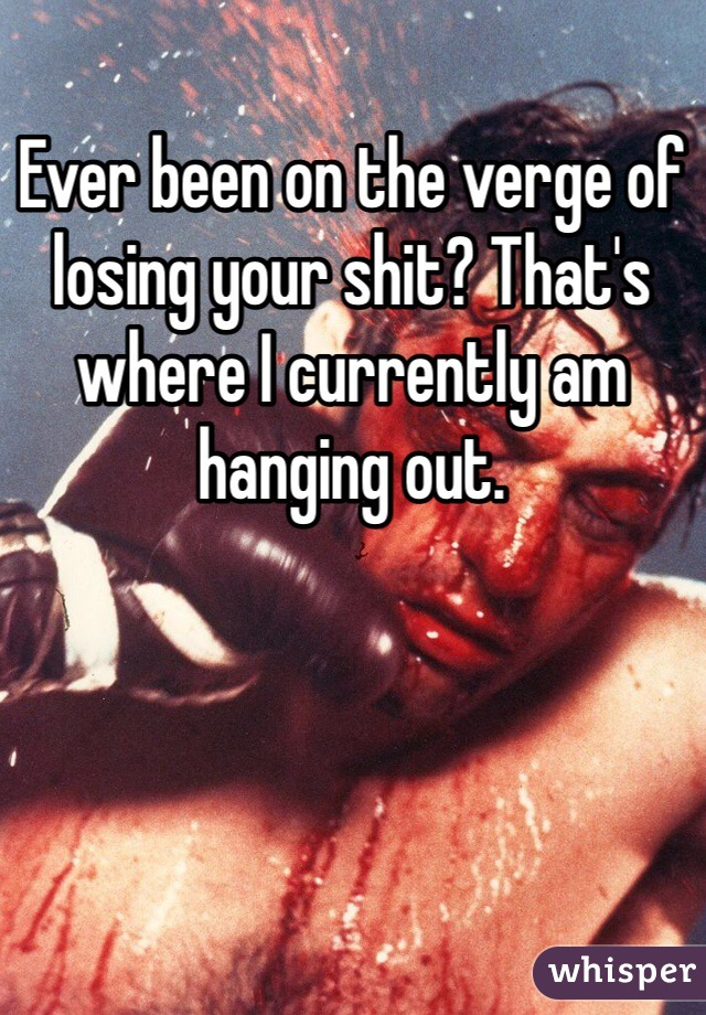 Ever been on the verge of losing your shit? That's where I currently am hanging out.