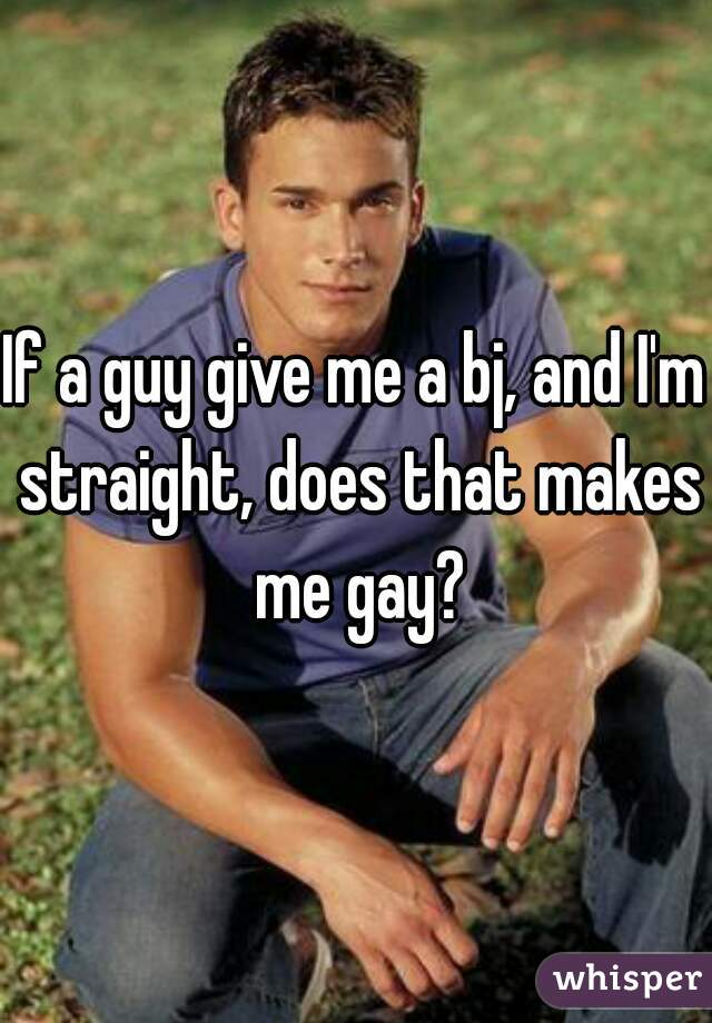 If a guy give me a bj, and I'm straight, does that makes me gay?