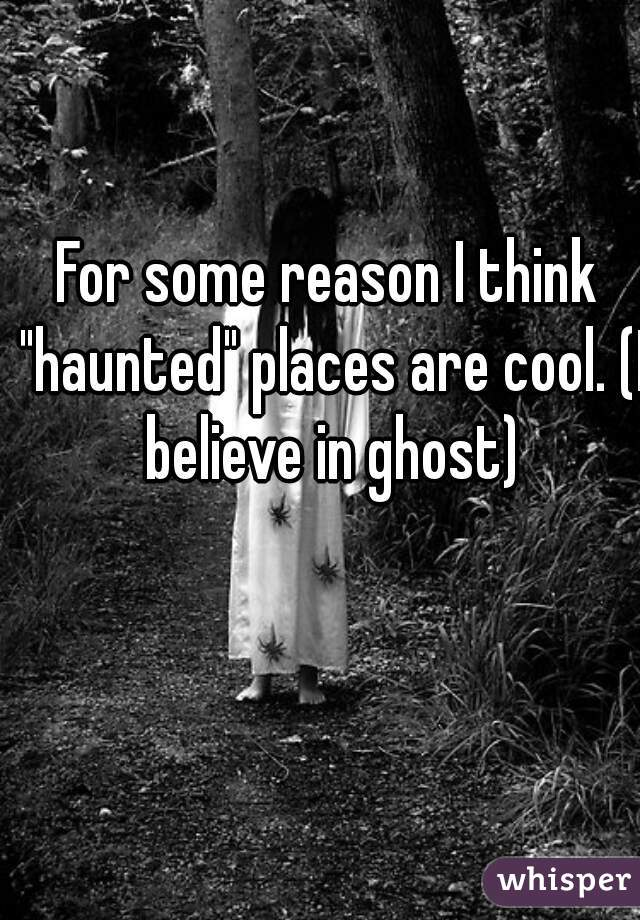 """For some reason I think """"haunted"""" places are cool. (I believe in ghost)"""