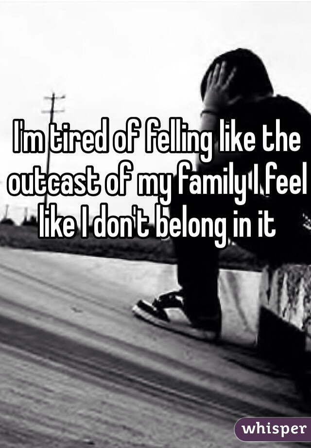 I'm tired of felling like the outcast of my family I feel like I don't belong in it