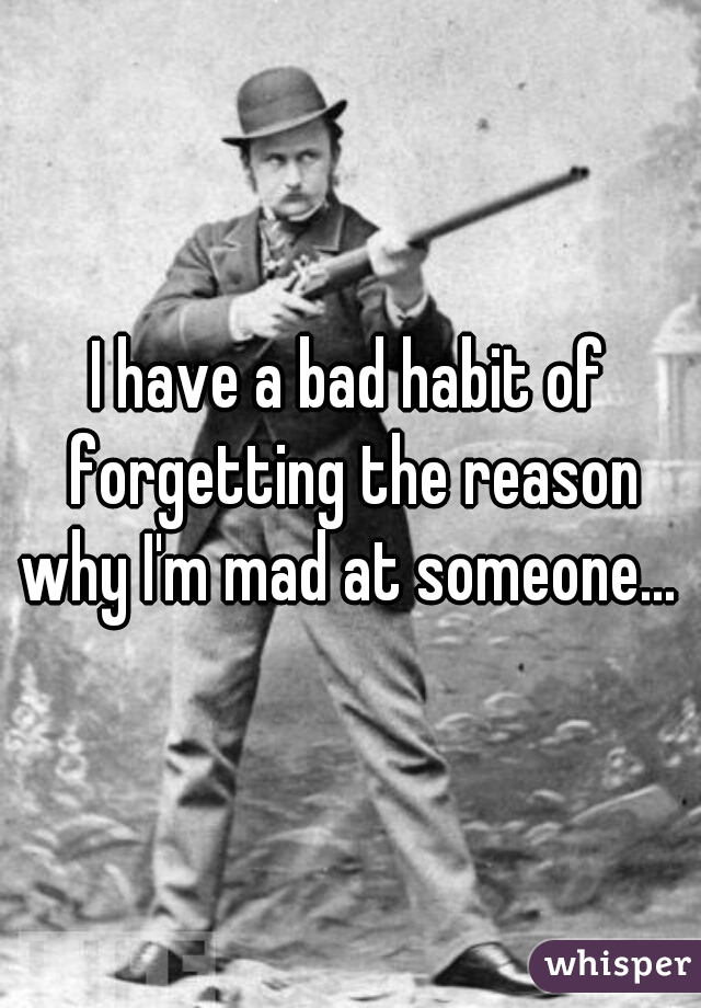 I have a bad habit of forgetting the reason why I'm mad at someone...