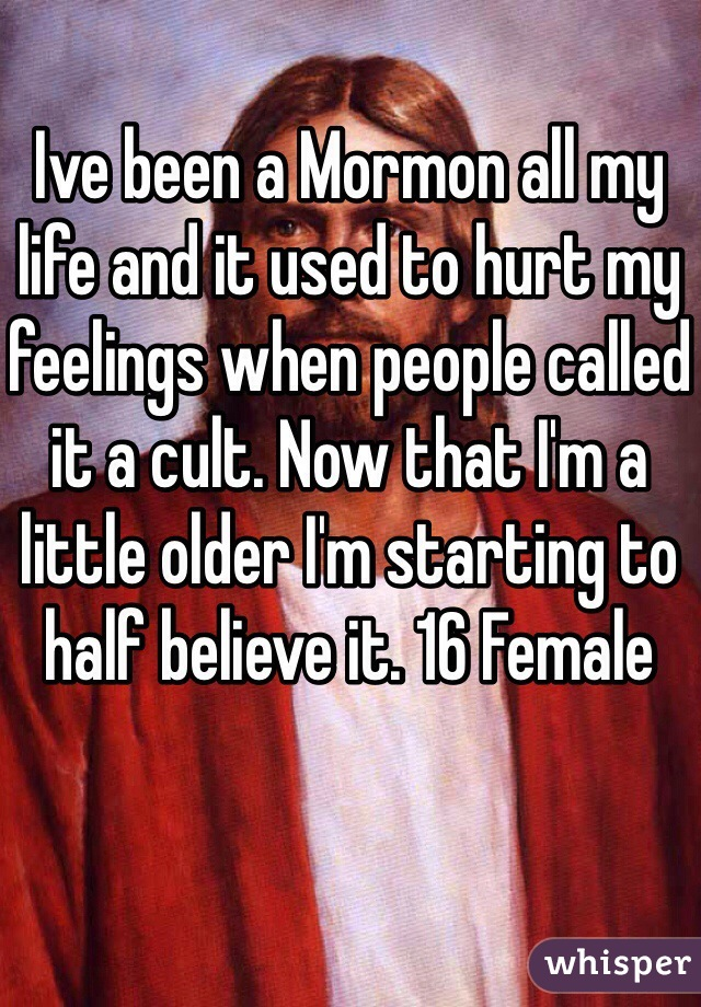 Ive been a Mormon all my life and it used to hurt my feelings when people called it a cult. Now that I'm a little older I'm starting to half believe it. 16 Female